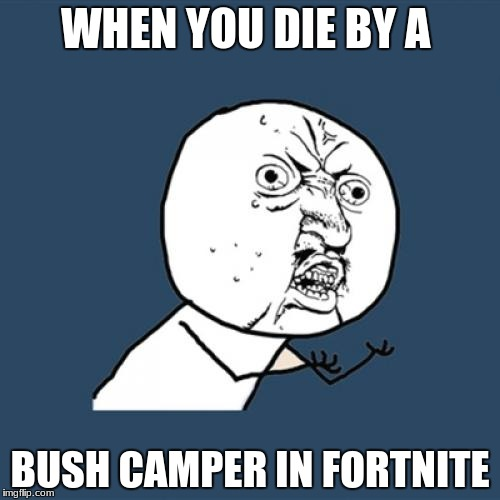 Y U No Meme | WHEN YOU DIE BY A BUSH CAMPER IN FORTNITE | image tagged in memes,y u no | made w/ Imgflip meme maker