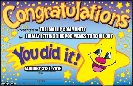 Happy Star Congratulations Meme | THE IMGFLIP COMMUNITY FINALLY LETTING TIDE POD MEMES TO TO DIE OUT JANUARY 31ST, 2018 | image tagged in memes,happy star congratulations | made w/ Imgflip meme maker