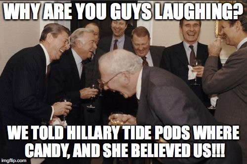 Laughing Men In Suits Meme | WHY ARE YOU GUYS LAUGHING? WE TOLD HILLARY TIDE PODS WHERE CANDY, AND SHE BELIEVED US!!! | image tagged in memes,laughing men in suits | made w/ Imgflip meme maker