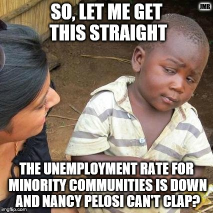 Hmm | SO, LET ME GET THIS STRAIGHT THE UNEMPLOYMENT RATE FOR MINORITY COMMUNITIES IS DOWN AND NANCY PELOSI CAN'T CLAP? JMR | image tagged in third world skeptical kid,politics,liberal logic,minorities,nancy pelosi | made w/ Imgflip meme maker