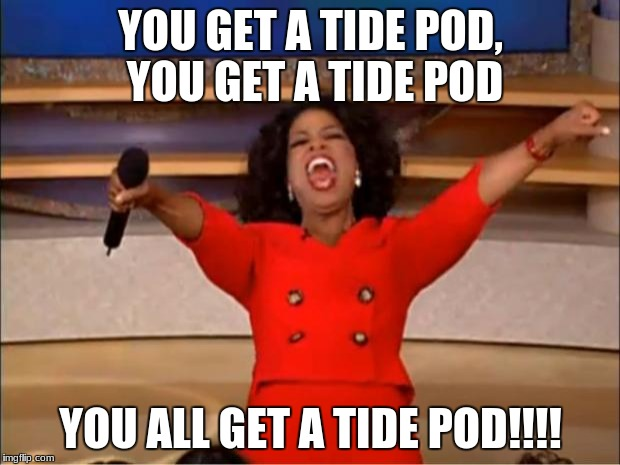 Oprah You Get A Meme | YOU GET A TIDE POD, YOU GET A TIDE POD YOU ALL GET A TIDE POD!!!! | image tagged in memes,oprah you get a | made w/ Imgflip meme maker