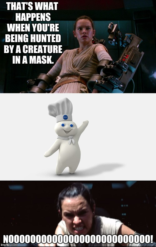 The True Face of Evil | THAT'S WHAT HAPPENS WHEN YOU'RE BEING HUNTED BY A CREATURE IN A MASK. NOOOOOOOOOOOOOOOOOOOOOOOOOO! | image tagged in star wars,star wars rey,kylo ren,pillsbury doughboy | made w/ Imgflip meme maker