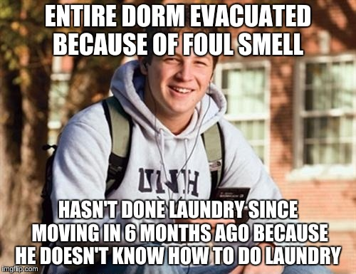 College Freshman Meme | ENTIRE DORM EVACUATED BECAUSE OF FOUL SMELL HASN'T DONE LAUNDRY SINCE MOVING IN 6 MONTHS AGO BECAUSE HE DOESN'T KNOW HOW TO DO LAUNDRY | image tagged in memes,college freshman,life skills | made w/ Imgflip meme maker