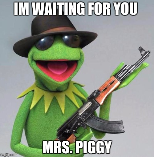 IM WAITING FOR YOU MRS. PIGGY | image tagged in kermit the frog gangster | made w/ Imgflip meme maker