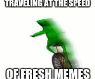 TRAVELING AT THE SPEED OF FRESH MEMES | image tagged in fast dat boi | made w/ Imgflip meme maker