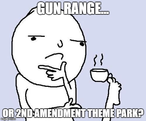 hmm | GUN RANGE... OR 2ND AMENDMENT THEME PARK? | image tagged in hmm | made w/ Imgflip meme maker