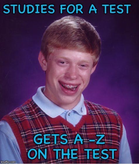 Bad Luck Brian Meme | STUDIES FOR A TEST GETS A -Z ON THE TEST | image tagged in memes,bad luck brian | made w/ Imgflip meme maker