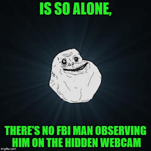 This is the FBI, stop nutting to Raydog x Buggylememe ships | IS SO ALONE, THERE'S NO FBI MAN OBSERVING HIM ON THE HIDDEN WEBCAM | image tagged in memes,forever alone,fbi | made w/ Imgflip meme maker