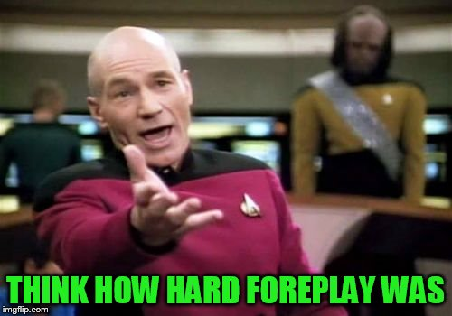 Picard Wtf Meme | THINK HOW HARD FOREPLAY WAS | image tagged in memes,picard wtf | made w/ Imgflip meme maker