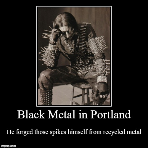 because, you know, mining harms Odin's precious earth... | Black Metal in Portland | He forged those spikes himself from recycled metal | image tagged in funny,demotivationals,black metal,portland | made w/ Imgflip demotivational maker