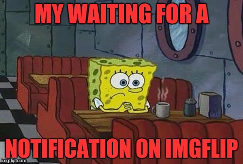 Bored Sponge | MY WAITING FOR A NOTIFICATION ON IMGFLIP | image tagged in bored sponge | made w/ Imgflip meme maker