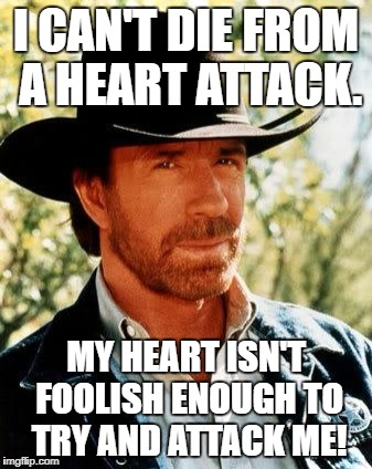Chuck Norris Meme | I CAN'T DIE FROM A HEART ATTACK. MY HEART ISN'T FOOLISH ENOUGH TO TRY AND ATTACK ME! | image tagged in memes,chuck norris | made w/ Imgflip meme maker