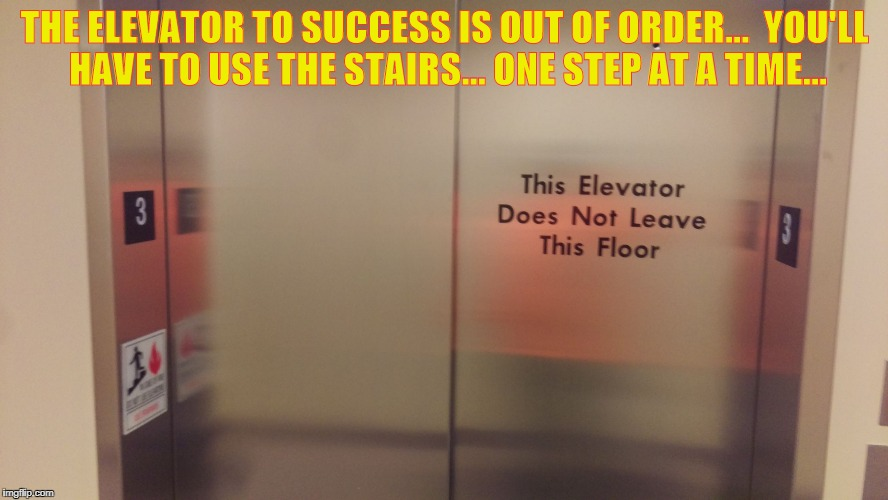 THE ELEVATOR TO SUCCESS IS OUT OF ORDER...  YOU'LL HAVE TO USE THE STAIRS... ONE STEP AT A TIME... | image tagged in elevator | made w/ Imgflip meme maker