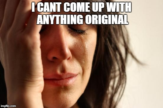 First World Problems Meme | I CANT COME UP WITH ANYTHING ORIGINAL | image tagged in memes,first world problems | made w/ Imgflip meme maker
