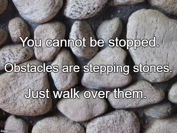 Rocks | You cannot be stopped. Just walk over them. Obstacles are stepping stones. | image tagged in rocks | made w/ Imgflip meme maker
