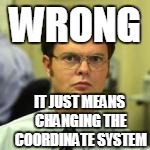 WRONG IT JUST MEANS CHANGING THE COORDINATE SYSTEM | made w/ Imgflip meme maker