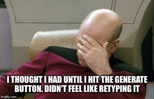 Captain Picard Facepalm Meme | I THOUGHT I HAD UNTIL I HIT THE GENERATE BUTTON. DIDN'T FEEL LIKE RETYPING IT | image tagged in memes,captain picard facepalm | made w/ Imgflip meme maker