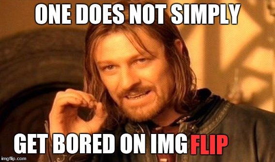 One Does Not Simply Meme | ONE DOES NOT SIMPLY GET BORED ON IMG FLIP | image tagged in memes,one does not simply | made w/ Imgflip meme maker