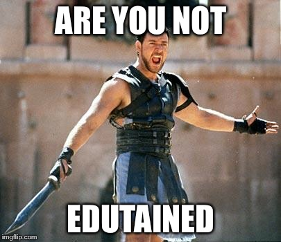 Gladiator  | ARE YOU NOT EDUTAINED | image tagged in gladiator | made w/ Imgflip meme maker