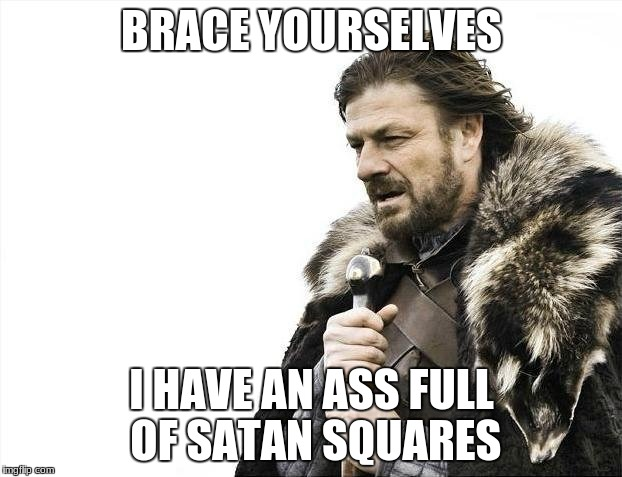 Brace Yourselves X is Coming Meme | BRACE YOURSELVES I HAVE AN ASS FULL OF SATAN SQUARES | image tagged in memes,brace yourselves x is coming | made w/ Imgflip meme maker