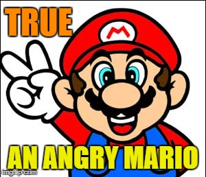 TRUE AN ANGRY MARIO | made w/ Imgflip meme maker