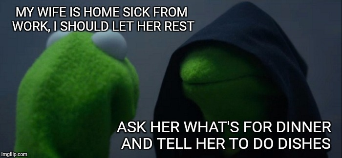 Evil Kermit Meme | MY WIFE IS HOME SICK FROM WORK, I SHOULD LET HER REST ASK HER WHAT'S FOR DINNER AND TELL HER TO DO DISHES | image tagged in memes,evil kermit | made w/ Imgflip meme maker