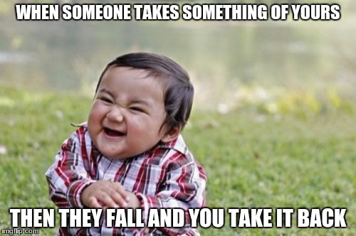 Evil Toddler | WHEN SOMEONE TAKES SOMETHING OF YOURS THEN THEY FALL AND YOU TAKE IT BACK | image tagged in memes,evil toddler | made w/ Imgflip meme maker