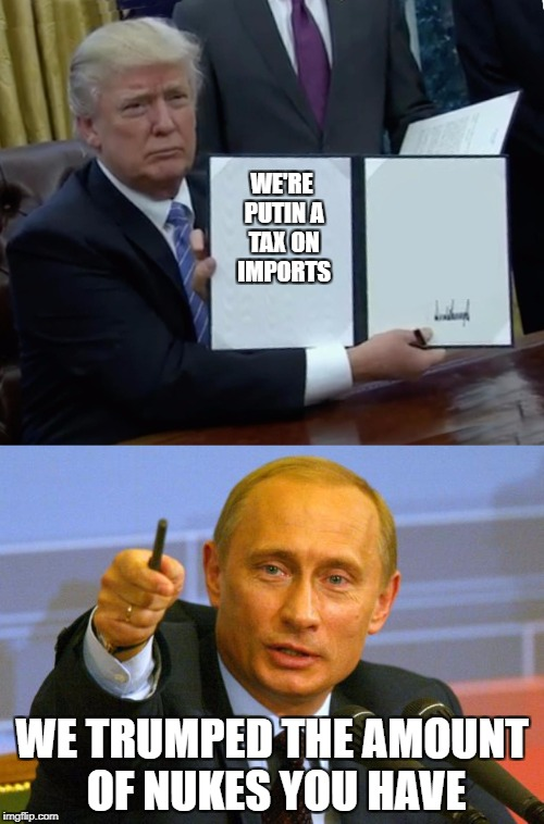 Trump v. Putin | WE'RE PUTIN A TAX ON IMPORTS WE TRUMPED THE AMOUNT OF NUKES YOU HAVE | image tagged in donald trump,vladimir putin,be like bill | made w/ Imgflip meme maker