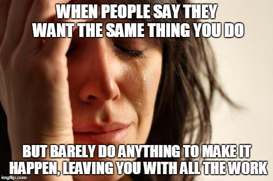 First World Problems Meme | WHEN PEOPLE SAY THEY WANT THE SAME THING YOU DO BUT BARELY DO ANYTHING TO MAKE IT HAPPEN, LEAVING YOU WITH ALL THE WORK | image tagged in memes,first world problems | made w/ Imgflip meme maker