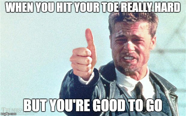 WHEN YOU HIT YOUR TOE REALLY HARD BUT YOU'RE GOOD TO GO | image tagged in thumbs up,memes | made w/ Imgflip meme maker