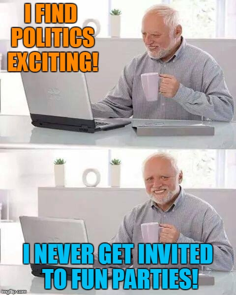 Politically Speaking | I FIND POLITICS EXCITING! I NEVER GET INVITED TO FUN PARTIES! | image tagged in memes,hide the pain harold,donald trump,democrats,republicans | made w/ Imgflip meme maker