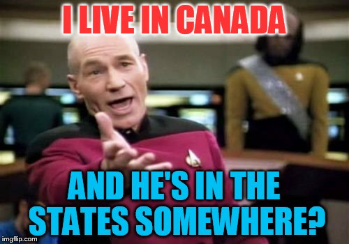 Picard Wtf Meme | I LIVE IN CANADA AND HE'S IN THE STATES SOMEWHERE? | image tagged in memes,picard wtf | made w/ Imgflip meme maker