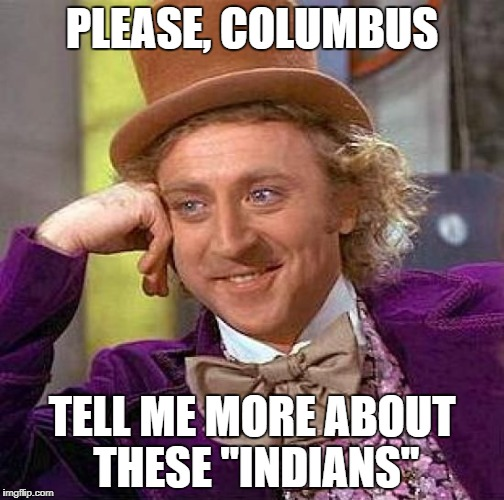"Creepy Condescending Wonka Meme | PLEASE, COLUMBUS TELL ME MORE ABOUT THESE ""INDIANS"" 