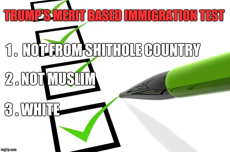 TRUMP'S MERIT BASED IMMIGRATION TEST 1 .  NOT FROM SHITHOLE COUNTRY 3 . WHITE 2 . NOT MUSLIM | image tagged in trump | made w/ Imgflip meme maker
