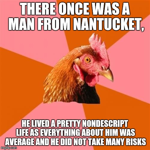 Anti Joke Chicken Meme | THERE ONCE WAS A MAN FROM NANTUCKET, HE LIVED A PRETTY NONDESCRIPT LIFE AS EVERYTHING ABOUT HIM WAS AVERAGE AND HE DID NOT TAKE MANY RISKS | image tagged in memes,anti joke chicken | made w/ Imgflip meme maker