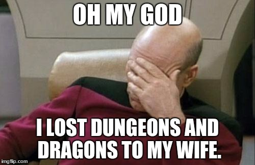Captain Picard Facepalm Meme | OH MY GOD I LOST DUNGEONS AND DRAGONS TO MY WIFE. | image tagged in memes,captain picard facepalm | made w/ Imgflip meme maker