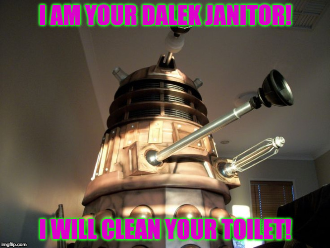 Dalek janitor | I AM YOUR DALEK JANITOR! I WILL CLEAN YOUR TOILET! | image tagged in dalek,dr who,robot | made w/ Imgflip meme maker