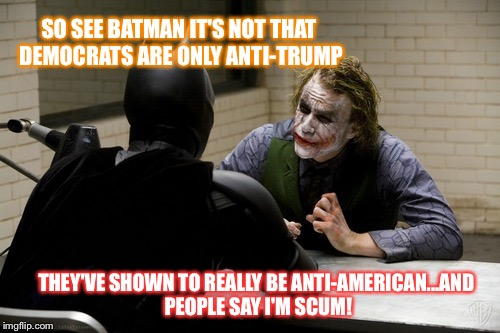 SO SEE BATMAN IT'S NOT THAT DEMOCRATS ARE ONLY ANTI-TRUMP THEY'VE SHOWN TO REALLY BE ANTI-AMERICAN...AND PEOPLE SAY I'M SCUM! | image tagged in joker interview | made w/ Imgflip meme maker