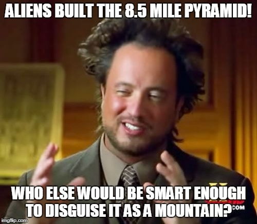 Aliens built the 8.5 mile pyramid! | ALIENS BUILT THE 8.5 MILE PYRAMID! WHO ELSE WOULD BE SMART ENOUGH TO DISGUISE IT AS A MOUNTAIN? | image tagged in memes,ancient aliens | made w/ Imgflip meme maker