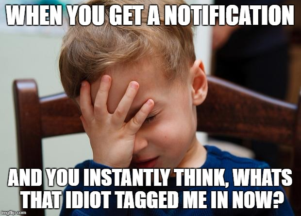 Kid slap | WHEN YOU GET A NOTIFICATION AND YOU INSTANTLY THINK, WHATS THAT IDIOT TAGGED ME IN NOW? | image tagged in kid slap | made w/ Imgflip meme maker