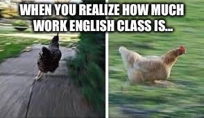 running chicken | WHEN YOU REALIZE HOW MUCH WORK ENGLISH CLASS IS... | image tagged in running chicken | made w/ Imgflip meme maker