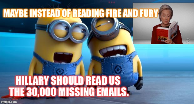 MINIONS | MAYBE INSTEAD OF READING FIRE AND FURY HILLARY SHOULD READ US THE 30,000 MISSING EMAILS. | image tagged in minions | made w/ Imgflip meme maker