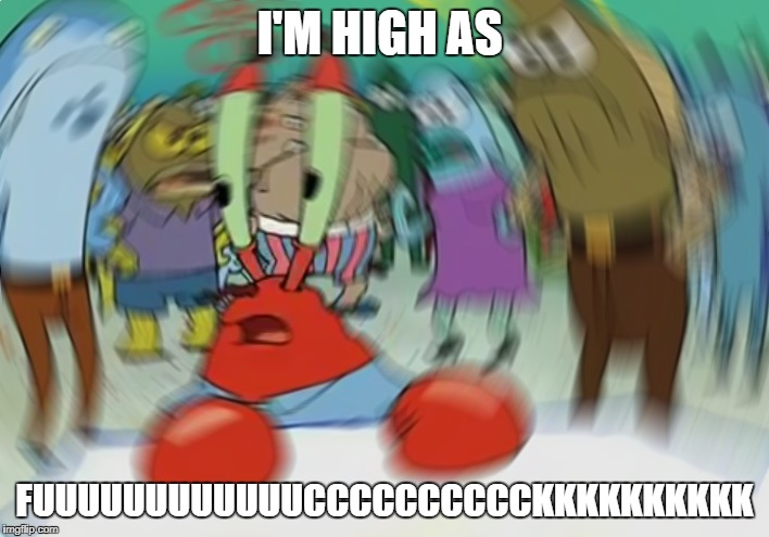 Mr Krabs Blur Meme | I'M HIGH AS FUUUUUUUUUUUUCCCCCCCCCCKKKKKKKKKK | image tagged in memes,mr krabs blur meme | made w/ Imgflip meme maker