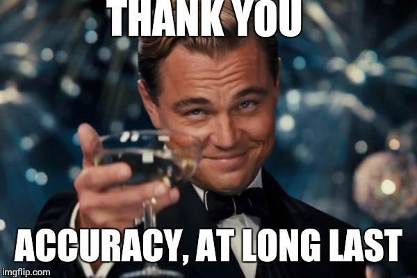 Leonardo Dicaprio Cheers Meme | THANK YOU ACCURACY, AT LONG LAST | image tagged in memes,leonardo dicaprio cheers | made w/ Imgflip meme maker