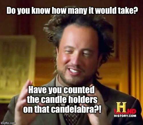 Ancient Aliens Meme | Do you know how many it would take? Have you counted the candle holders on that candelabra?! | image tagged in memes,ancient aliens | made w/ Imgflip meme maker