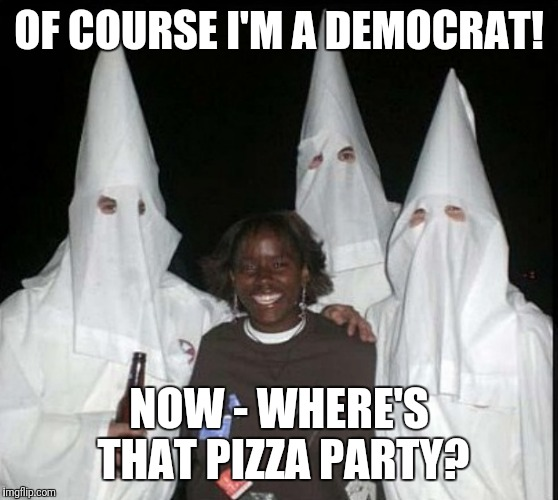 Big Byrd Pizza Party: Of Course Im a Democrat! Now where's that #PizzaParty? :D @DiamondandSilk: Now~ Who really kicks Donkey?¿ | OF COURSE I'M A DEMOCRAT! NOW - WHERE'S THAT PIZZA PARTY? | image tagged in democrat kkk,black lives matter | made w/ Imgflip meme maker