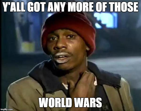 Y'all Got Any More Of That Meme | Y'ALL GOT ANY MORE OF THOSE WORLD WARS | image tagged in memes,y'all got any more of that | made w/ Imgflip meme maker