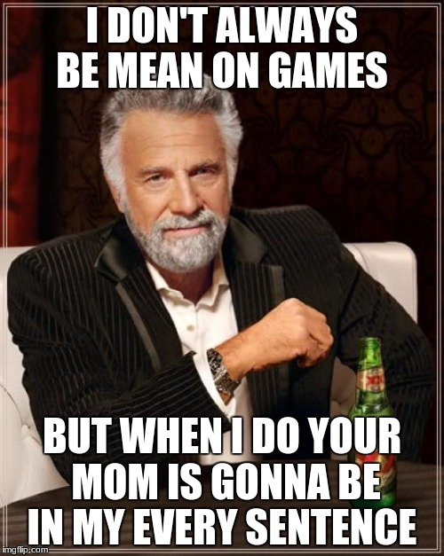 The Most Interesting Man In The World Meme | I DON'T ALWAYS BE MEAN ON GAMES BUT WHEN I DO YOUR MOM IS GONNA BE IN MY EVERY SENTENCE | image tagged in memes,the most interesting man in the world | made w/ Imgflip meme maker