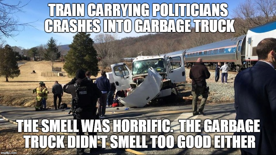 Politicians train crashes into garbage truck | TRAIN CARRYING POLITICIANS CRASHES INTO GARBAGE TRUCK THE SMELL WAS HORRIFIC.  THE GARBAGE TRUCK DIDN'T SMELL TOO GOOD EITHER | image tagged in political humor,funny | made w/ Imgflip meme maker