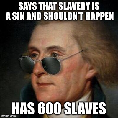 Jefferson | SAYS THAT SLAVERY IS A SIN AND SHOULDN'T HAPPEN HAS 600 SLAVES | image tagged in memes,thomas jefferson,jefferson | made w/ Imgflip meme maker